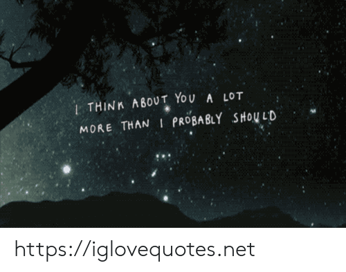 About You: 1THINK ABOUT YOU A LOT  MORE THAN I PROBABLY SHOU LD https://iglovequotes.net
