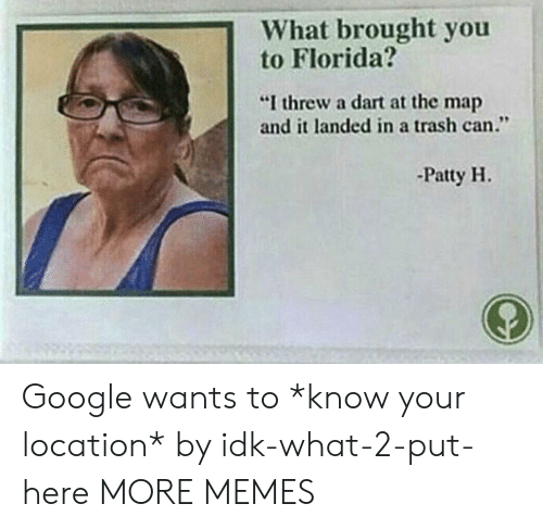 """dart: 1What brought you  to Florida?  """"I threw a dart at the map  and it landed in a trash can.""""  -Patty H. Google wants to *know your location* by idk-what-2-put-here MORE MEMES"""