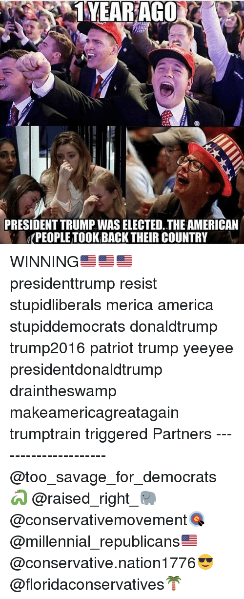 America, Memes, and Savage: 1YEARAGO  PRESIDENT TRUMP WAS ELECTED, THE AMERICAN  PEOPLE TOOK BACK THEIR COUNTRY WINNING🇺🇸🇺🇸🇺🇸 presidenttrump resist stupidliberals merica america stupiddemocrats donaldtrump trump2016 patriot trump yeeyee presidentdonaldtrump draintheswamp makeamericagreatagain trumptrain triggered Partners --------------------- @too_savage_for_democrats🐍 @raised_right_🐘 @conservativemovement🎯 @millennial_republicans🇺🇸 @conservative.nation1776😎 @floridaconservatives🌴