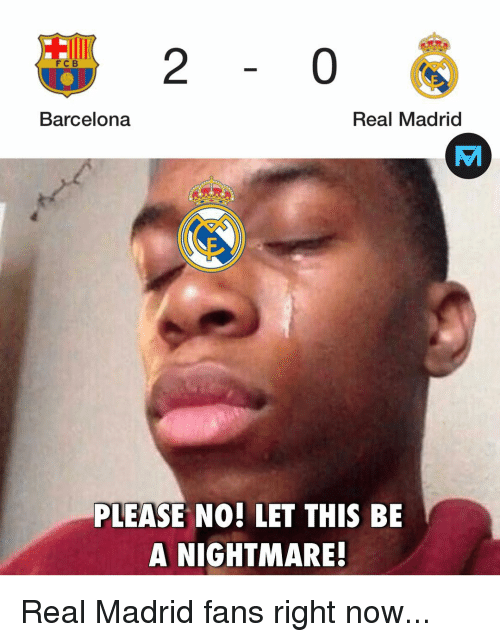 A Nightmare: 2  0  FC B  Barcelona  Real Madrid  PLEASE NO! LET THIS BE  A NIGHTMARE! Real Madrid fans right now...