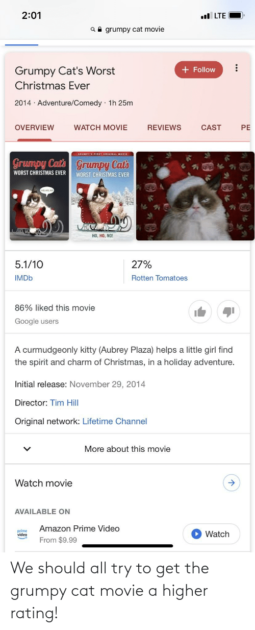 lifetime channel: 2:01  l LTE  grumpy cat movie  Q  + Follow  Grumpy Cat's Worst  Christmas Ever  2014 · Adventure/Comedy · 1h 25m  OVERVIEW  WATCH MOVIE  REVIEWS  CAST  PE  GRUMPY'S FIRST ORIGINAL MOVIE  Grumpy Catl  Grumpy Cal's  WORST CHRISTMAS EVER  WORST CHRISTMAS EVER  но но, но  CHOWA  но, но, NO!  27%  5.1/10  IMDB  Rotten Tomatoes  86% liked this movie  Google users  A curmudgeonly kitty (Aubrey Plaza) helps a little girl find  the spirit and charm of Christmas, in a holiday adventure.  Initial release: November 29, 2014  Director: Tim Hill  Original network: Lifetime Channel  More about this movie  Watch movie  AVAILABLE ON  Amazon Prime Video  prime  video  Watch  From $9.99 We should all try to get the grumpy cat movie a higher rating!