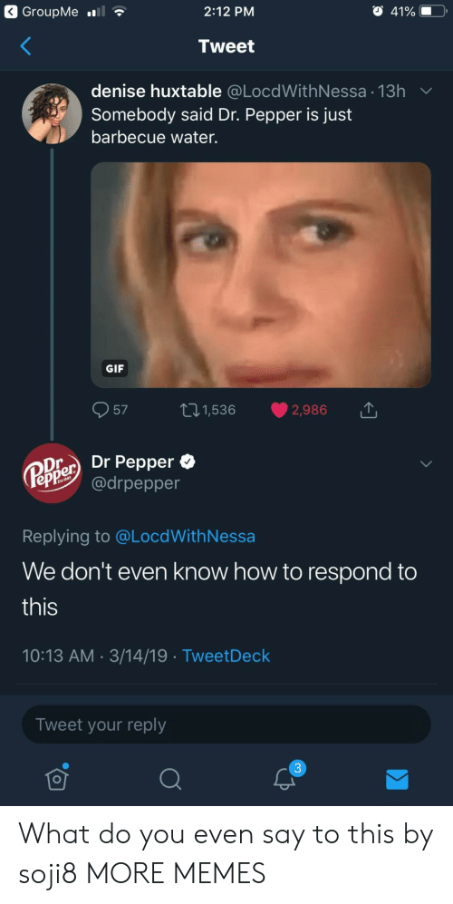 Denise: 2:12 PM  Tweet  denise huxtable @LocdWithNessa 13h  Somebody said Dr. Pepper is just  barbecue water.  GIF  57 t1,536 2,986  Oier Dr Pepper *  epPe @drpepper  Replying to @LocdWithNessa  We don't even know how to respond to  this  10:13 AM 3/14/19 TweetDeck  Tweet your reply  3 What do you even say to this by soji8 MORE MEMES