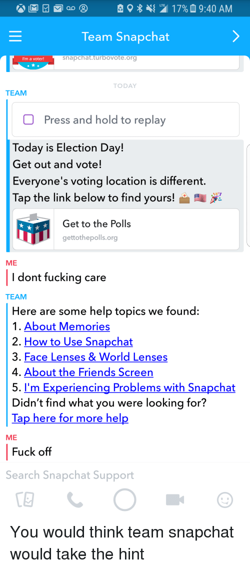 Friends, Fucking, and Funny: 2 17% 9:40 AM  LTE  Team Snapchat  I'm a voter!  snapchat.turbovote.ora  TODAY  TEAM  Press and hold to replay  Today is Election Day!  Get out and vote!  Everyone's voting location is different  Tap the link below to find yours!  Get to the Polls  gettothepolls.org  ME  l dont fucking care  TEAM  Here are some help topics we found:  1. About Memories  2. How to Use Snapchat  3. Face Lenses &World Lenses  4. About the Friends Screen  5. I'm Experiencing Problems with Snapchat  Didn't find what you were looking for?  Tap here for more hel  ME  Fuck off  Search Snapchat Support  CE