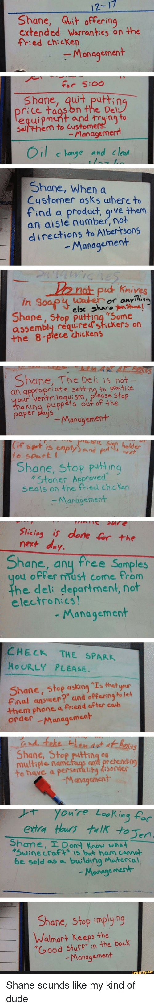 """Dude, Phone, and Reddit: 2  17  Shane, Quit offering  extended Warrant:es on the  fried chicken  Management  Shane, quit puttin  rice taason the De  equipment and trying to  Sell them to Custom  -Manageme  il c  hange and clea  Sh  nane, When a  ustomer asks uhere to  find a product, give them  an aisle number, no+  an aisle nm them  dlirections to Albertsons  Management  put Krives  Shane, Stop putting '5ome  assembly requred'stickers on  the 8-piece chickens  Shane, The Deli is not  an qppropriate setting to proctice  our ventr:loqu:sm, piease stop  aking puppěts out of the  paper bags  Management  to spart  Shane, stop puting  Stoner Approved  seals on the friedl chcken  Managemen  Stlicin is done or the  hane, any tree Samples  u offer mmust come from  the deli department, not  electronicS  Management  CHECK THE SPARK  HOURLY PLEASE.  Shane, stop asking """"I,that geup  Fnal ansuer?"""" and offerng to let  them phone a Priend after cash  order -Mangsment  Shane, Stop putting on  multiele namctaqs and pr etendng  to have a persemality disorder  Managenent  extra thurs trlkten  Shane, Don't Know wha  Swinecraft is but ham canne  be sold as a buwlding Materia  Monagement  Shane, Stop implying  Walnar+ Keeps the  Good StuF in the back  Manggeme"""