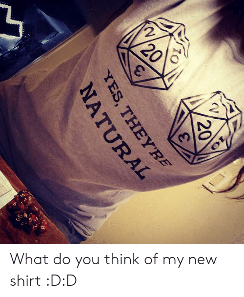d&d: 2  20  20  YES, THEYRE  NATURAL  90 What do you think of my new shirt :D:D