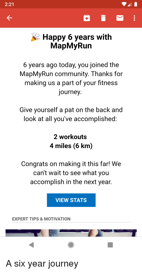 Look At All: 2:21  Happy 6 years with  MapMyRun  6 years ago today, you joined the  MapMyRun community. Thanks for  making us a part of your fitness  journey  Give vourself a pat on the back and  look at all you've accomplished  2 workouts  4 miles (6 km)  Congrats on making it this far! We  can't wait to see what you  accomplish in the next year.  VIEW STATS  EXPERT TIPS & MOTIVATION A six year journey