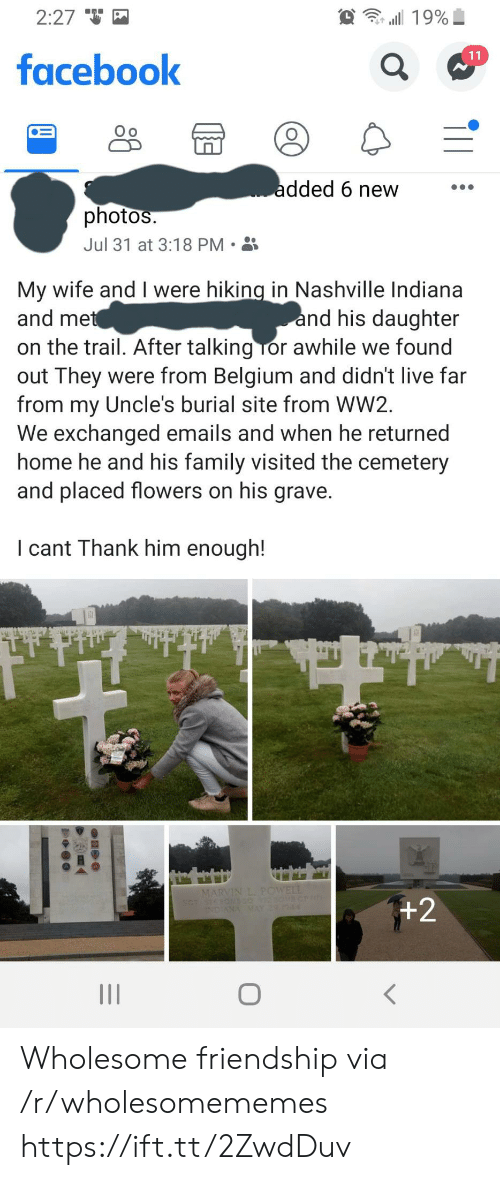 Emails: 2:27  19%  11  facebook  added 6 new  photos.  Jul 31 at 3:18 PM  My wife and I were hiking in Nashville Indiana  and met  and his daughter  on the trail. After talking Tor awhile we found  out They were from Belgium and didn't live far  from my Uncle's burial site from WW2  We exchanged emails and when he returned  home he and his family visited the cemetery  and placed flowers on his grave.  I cant Thank him enough!  MARVIN L. POWELL  +2  INDIANA MAY 4 Wholesome friendship via /r/wholesomememes https://ift.tt/2ZwdDuv