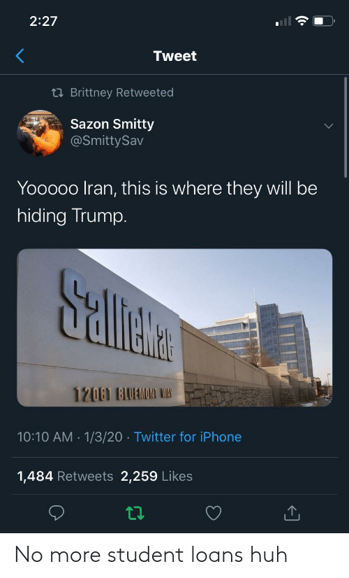 tweet: 2:27  Tweet  23 Brittney Retweeted  Sazon Smitty  @SmittySav  Yooooo Iran, this is where they will be  hiding Trump.  Sallete  12061 BAUAMOMI WAS  10:10 AM · 1/3/20 · Twitter for iPhone  1,484 Retweets 2,259 Likes No more student loans huh