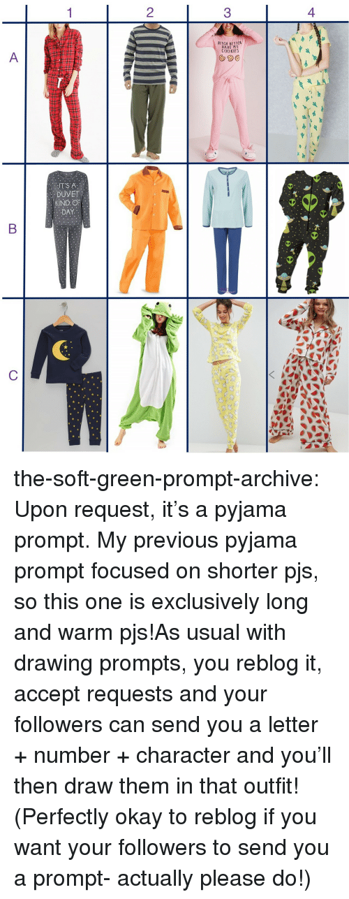 Bett: 2  3  BITCH BETT  HAVE MY  COOKIES  DUVET  KIND OF the-soft-green-prompt-archive:  Upon request, it's a pyjama prompt. My previous pyjama prompt focused on shorter pjs, so this one is exclusively long and warm pjs!As usual with drawing prompts, you reblog it, accept requests and your followers can send you a letter + number + character and you'll then draw them in that outfit! (Perfectly okay to reblog if you want your followers to send you a prompt- actually please do!)