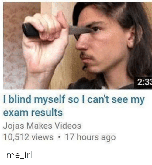 Videos, Irl, and Me IRL: 2:3  I blind myself so I can't see my  exam results  Jojas Makes Videos  10,512 views 17 hours ago me_irl