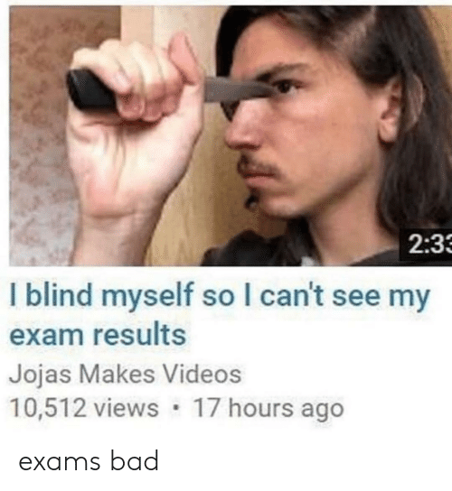 Bad, Videos, and Exam: 2:3  I blind myself so I can't see my  exam results  Jojas Makes Videos  10,512 views 17 hours ago exams bad