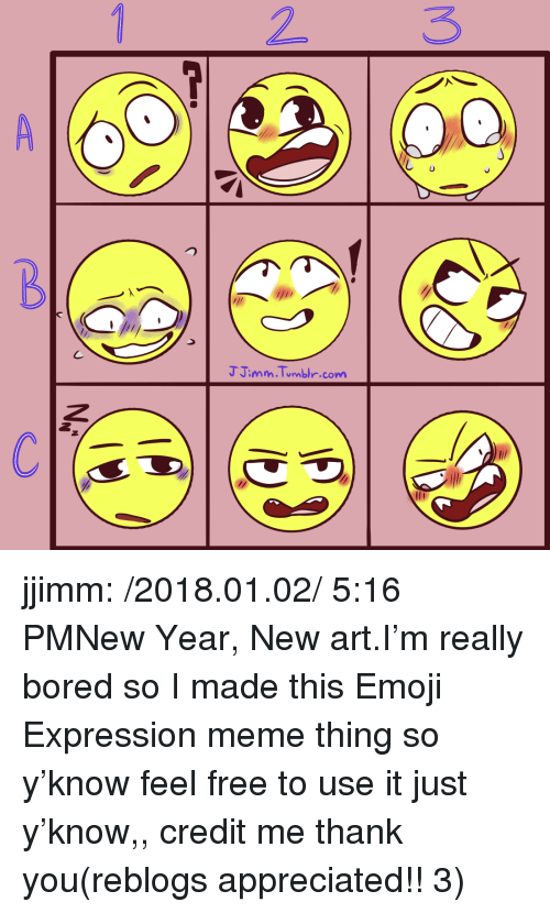 Bored, Emoji, and Meme: 2 3  J Jimm.Tumbi.comm jjimm:  /2018.01.02/ 5:16 PMNew Year, New art.I'm really bored so I made this Emoji Expression meme thing so y'know feel free to use it just y'know,, credit me thank you(reblogs appreciated!! 3)