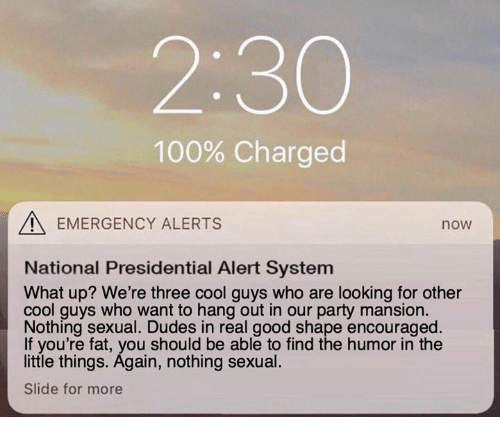 Anaconda, Memes, and Party: 2:30  100% Charged  EMERGENCY ALERTS  now  National Presidential Alert System  What up? We're three cool guys who are looking for other  cool guys who want to hang out in our party mansion.  Nothing sexual. Dudes in real good shape encouraged.  If you're fat, you should be able to find the humor in the  little things. Again, nothing sexual.  Slide for more
