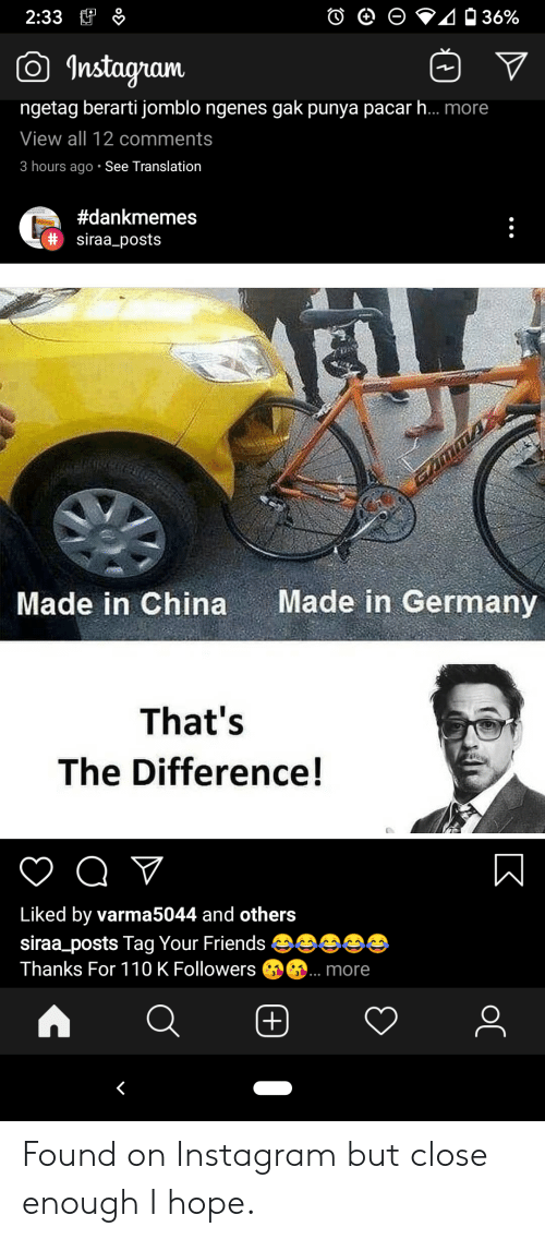 gak: 2:33  36%  Instagram  ngetag berarti jomblo ngenes gak punya pacarh... more  View all 12 comments  3 hours ago See Translation  #dankmemes  DIOS!  # siraa_posts  Made in Germany  Made in China  That's  The Difference!  Liked by varma5044 and others  siraa_posts Tag Your Friends  Thanks For 110 K Followers  more  (+)  K  ос Found on Instagram but close enough I hope.