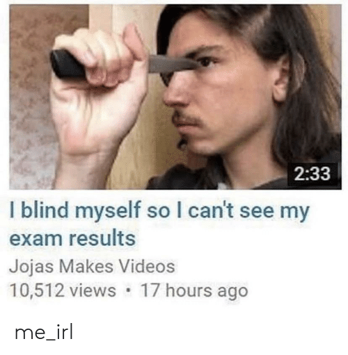 Videos, Irl, and Me IRL: 2:33  I blind myself so I can't see my  exam results  Jojas Makes Videos  10,512 views 17 hours ago me_irl
