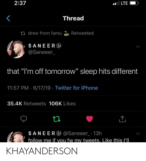 "Iphone, Twitter, and Tomorrow: 2:37  LTE  Thread  t drew from famu 2 Retweeted  $ANEER  @Saneeer  that ""I'm off tomorrow"" sleep hits different  11:57 PM 6/17/19 Twitter for iPhone  35.4K Retweets 106K Likes  ta  $ANEER @Saneeer 13h  follow me if you fw my tweets, Like this I'lIl KHAYANDERSON"
