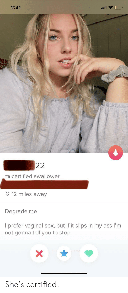 Prefer: 2:41  OR  632  22  certified swallower  12 miles away  Degrade me  I prefer vaginal sex, but if it slips in my ass I'm  not gonna tell you to stop  PR  X She's certified.