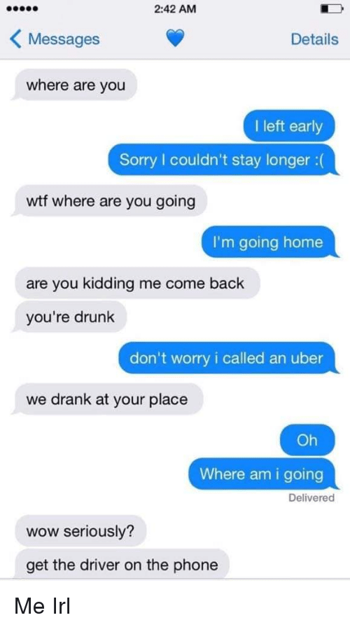 Drunk, Phone, and Sorry: 2:42 AM  KMessages  Details  where are you  I left early  Sorry couldn't stay longer:(  wtf where are you going  I'm going home  are you kidding me come back  you're drunk  don't worry i called an uber  we drank at your place  Oh  Where am i going  Delivered  wow seriously?  get the driver on the phone Me Irl