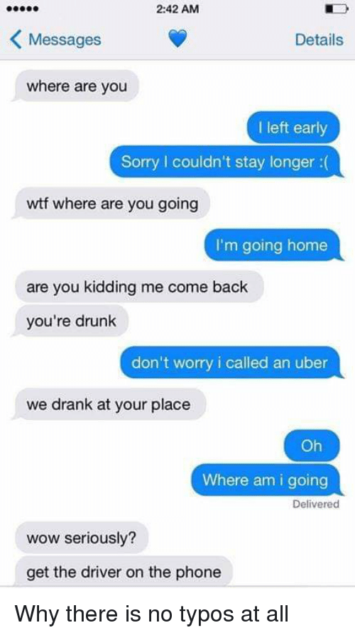 Drunk, Phone, and Sorry: 2:42 AM  Messages  Details  where are you  I left early  Sorry I couldn't stay longer :(  wtf where are you going  I'm going home  are you kidding me come back  you're drunk  don't worry i called an uber  we drank at your place  Oh  Where am i going  Deliverec  wow seriously?  get the driver on the phone