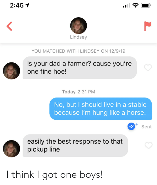 Got One: 2:45 1  Lindsey  YOU MATCHED WITH LINDSEY ON 12/9/19  is your dad a farmer? cause you're  one fine hoe!  Today 2:31 PM  No, but I should live in a stable  because l'm hung like a horse.  Sent  easily the best response to that  pickup line I think I got one boys!