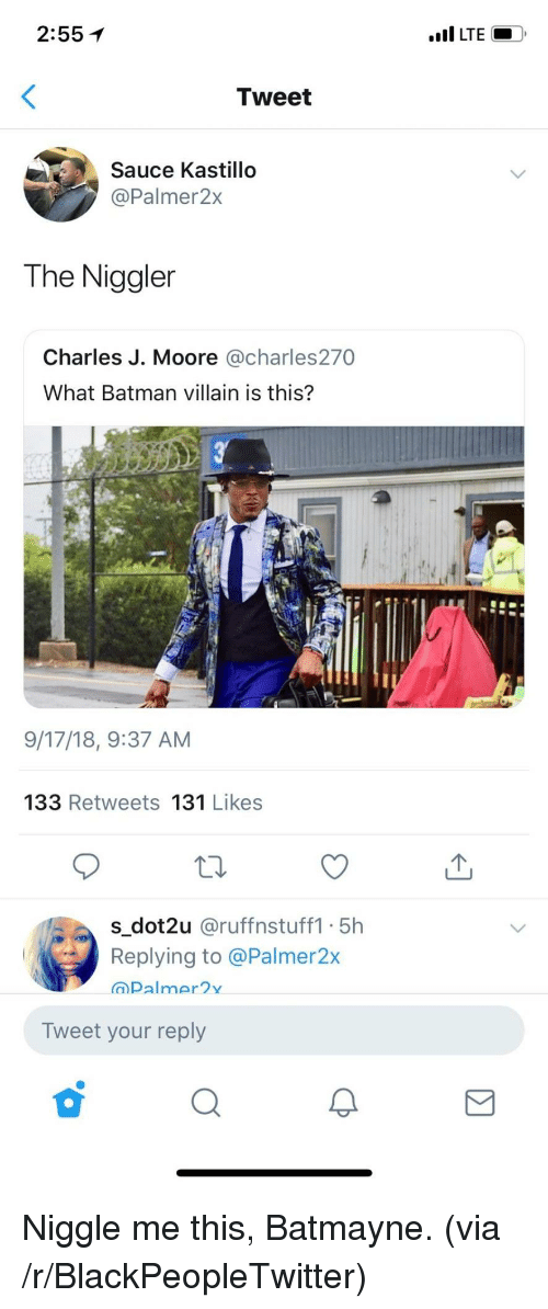 Batman, Blackpeopletwitter, and Villain: 2:55  LTE  Tweet  Sauce Kastillo  @Palmer2x  The Niggler  Charles J. Moore @charles270  What Batman villain is this?  9/17/18, 9:37 AM  133 Retweets 131 Likes  sdot2u @ruffnstuff1 5h  Replying to @Palmer2x  a) palm r2Y  Tweet your reply Niggle me this, Batmayne. (via /r/BlackPeopleTwitter)