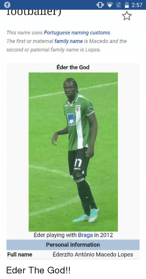 Paternity: 2:57  This name uses Portuguese naming customs  The first or maternal  family name  is Macedo and the  second or paternal family name is Lopes.  Eder the God  Eder playing with Braga in 2012.  Personal information  Ederzito Antonio Macedo Lopes  Full name Eder The God!!