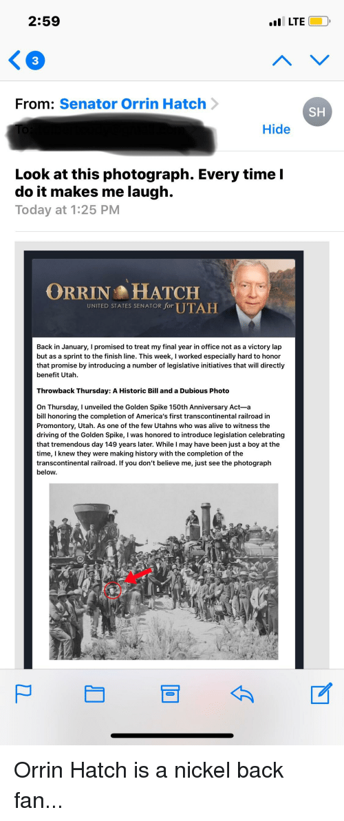 Transcontinental Railroad: 2:59  I LTE  3  From: Senator Orrin Hatch  SH  Hide  Look at this photograph. Every time I  do it makes me laugh.  Today at 1:25 PM  ORRIN HHATCH  UNITED STATES SENATOR for UTAH  Back in January, I promised to treat my final year in office not as a victory lap  but as a sprint to the finish line. This week, I worked especially hard to honor  that promise by introducing a number of legislative initiatives that will directly  benefit Utah  Throwback Thursday: A Historic Bill and a Dubious Photo  On Thursday, I unveiled the Golden Spike 150th Anniversary Act-a  bill honoring the completion of America's first transcontinental railroad in  Promontory, Utah. As one of the few Utahns who was alive to witness the  driving of the Golden Spike, I was honored to introduce legislation celebrating  that tremendous day 149 years later. While I may have been just a boy at the  time, I knew they were making history with the completion of the  transcontinental railroad. If you don't believe me, just see the photograph  below.