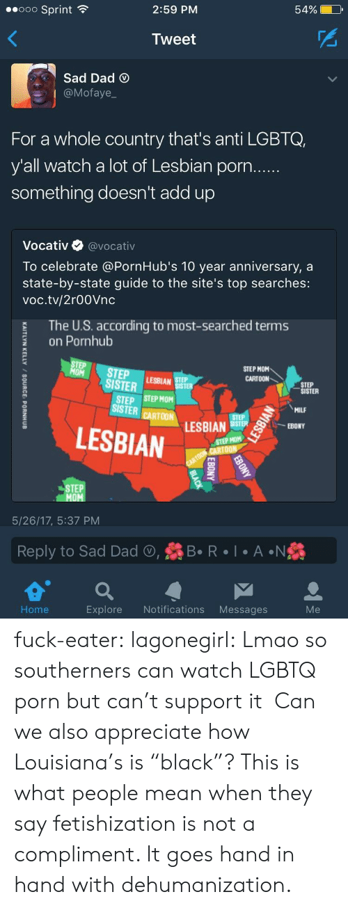 """hand in hand: 2:59 PM  54%  ..ooo Sprint  Tweet  Sad Dad  @Mofaye  For a whole country that's anti LGBTQ,  y'all watch a lot of Lesbian porn  something doesn't add up  Vocativ @vocativ  To celebrate @PornHub's 10 year anniversary, a  state-by-state guide to the site's top searches:  voc.tv/2r00Vnc  The U.S. according to most-searched terms  on Pornhub  TEP STEPAR  STEP MOM  CARTOON  SISTER  STEP  SISTER  STEP STEP MOM  ISTER CARTOM LESBIAN  MILF  LESBIAN  STEP HOM  STEP  5/26/17, 5:37 PM  Reply to Sad Dad , R  A N  Home  Explore Notifications Messages fuck-eater: lagonegirl:     Lmao so southerners can watch LGBTQ porn but can't support it    Can we also appreciate how Louisiana's is """"black""""?     This is what people mean when they say fetishization is not a compliment. It goes hand in hand with dehumanization."""