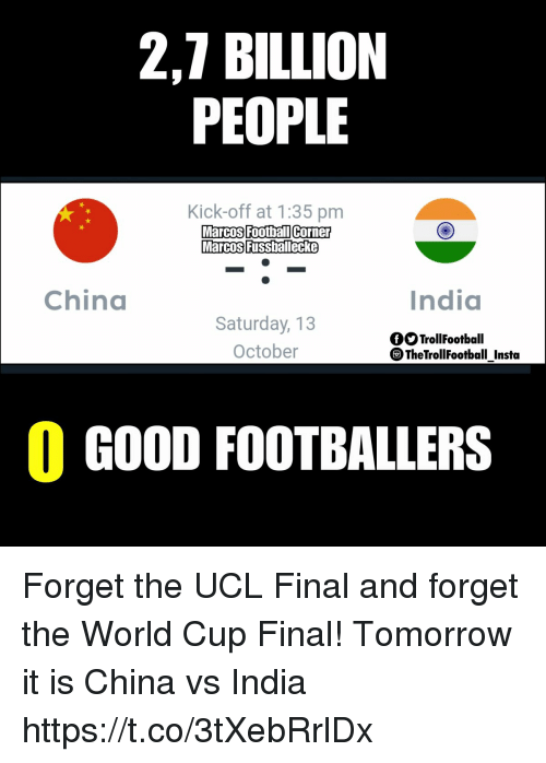 7 Billion People: 2,7 BILLION  PEOPLE  Kick-off at 1:35 pm  MarcosFoothallicorner  Marcos Fussballecke  Football Corne  China  India  Saturday, 13  October  fOTrollFootball  TheTrollFootball Instta  0 GOOD FOOTBALLERS Forget the UCL Final and forget the World Cup Final! Tomorrow it is China vs India https://t.co/3tXebRrlDx