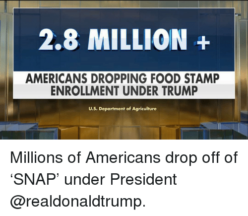 agriculture: 2.8 MILLION+  AMERICANS DROPPING FOOD STAMP  ENROLLMENT UNDER TRUMP  U.S. Department of Agriculture Millions of Americans drop off of 'SNAP' under President @realdonaldtrump.