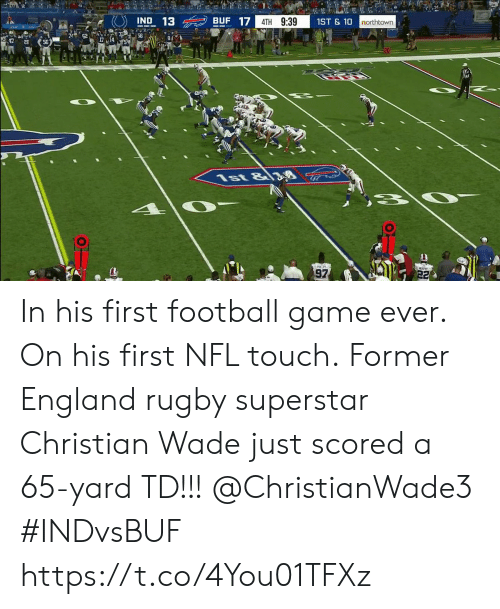England, Football, and Memes: 2  BUF 17  IND 13  4TH 9:39  1ST&10  northtown  56  8  1st &8  97  22 In his first football game ever. On his first NFL touch.  Former England rugby superstar Christian Wade just scored a 65-yard TD!!!  @ChristianWade3 #INDvsBUF https://t.co/4You01TFXz