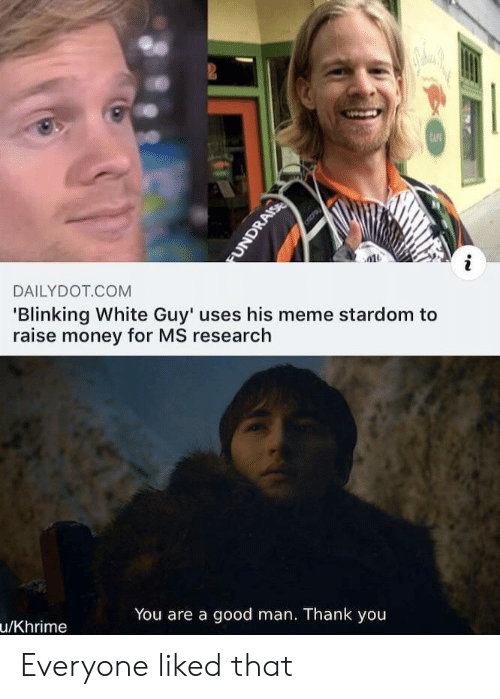 cafe: 2  CAFE  DAILYDOT COM  'Blinking White Guy' uses his meme stardom to  raise money for MS research  You are a good man. Thank you  u/Khrime  FUNDRAISE Everyone liked that
