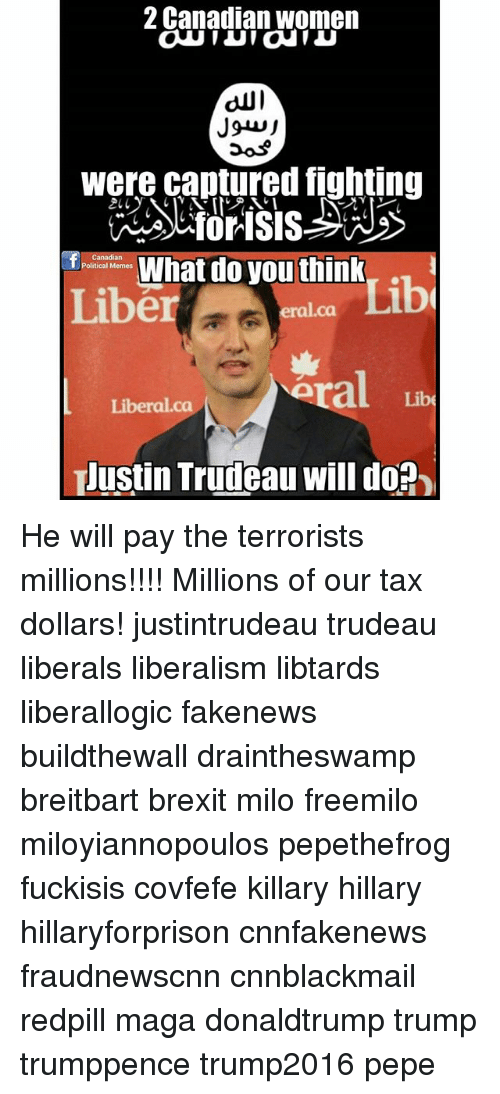 Cnnblackmail: 2 Canadian women  were cantured fighting  T es What do you think, .  Liber  Canadian  Political Memes  Lib  eral.ca  ra  Libe  Liberal.ca  Justin Trudeau will do? He will pay the terrorists millions!!!! Millions of our tax dollars! justintrudeau trudeau liberals liberalism libtards liberallogic fakenews buildthewall draintheswamp breitbart brexit milo freemilo miloyiannopoulos pepethefrog fuckisis covfefe killary hillary hillaryforprison cnnfakenews fraudnewscnn cnnblackmail redpill maga donaldtrump trump trumppence trump2016 pepe