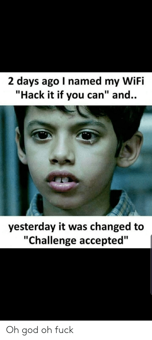 """God, Fuck, and Wifi: 2 days ago I named my WiFi  """"Hack it if you can"""" and..  yesterday it was changed to  """"Challenge accepted"""" Oh god oh fuck"""