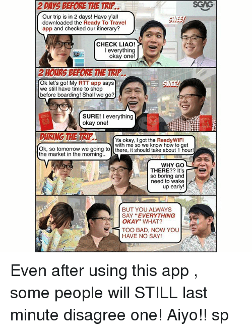 """Too Badly: 2 DAYS BEFORE THE TRIP..  SGAG  Our trip is in 2 days! Have y'al  downloaded the Ready To Travel  app and checked our itinerary?  CHECK LIAO!  okay one!  Ok let's go! My RTT app says  we still have time to shop  before boarding! Shall we go?  SURE! I everything  okay one!  Ya okay, I got the ReadyWiFi  with me so we know how to get  Ok, so tomorrow we going tol there, it should take about 1 hour!  the market in the morning.  WHY GO  THERE?? It's  so boring and  need to wake  up early!  BUT YOU ALWAYS  SAY """"EVERYTHING  OKAY"""" WHAT?  TOO BAD, NOW YOU  HAVE NO SAY! Even after using this app <http:-bit.ly-2vuESqk>, some people will STILL last minute disagree one! Aiyo!! sp"""