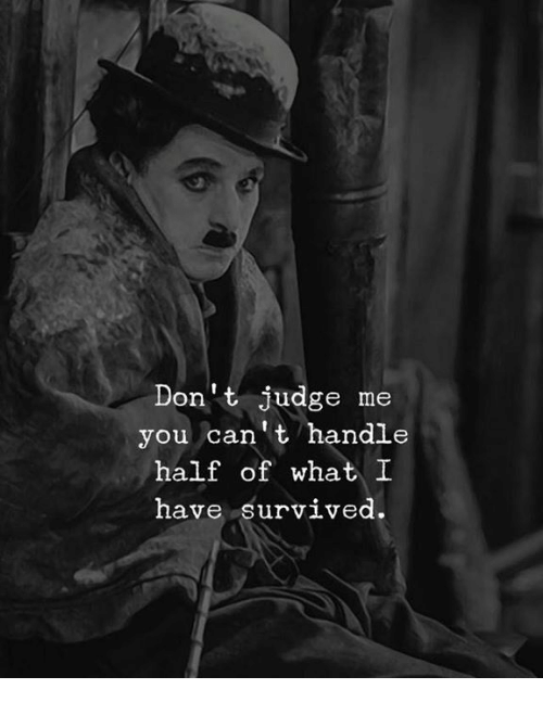 Judge, You, and What: 2  Don't judge me  you can't handle  half of what I  have survived.
