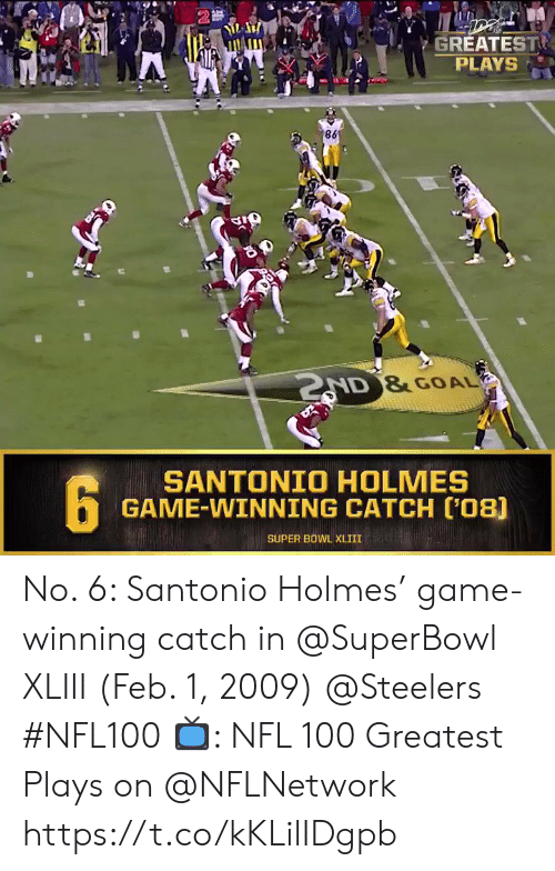 Superbowl: 2  GREATEST  PLAYS  AD &GOAL  SANTONIO HOLMES  GAME-WINNING CATCH C'08)  SUPER BOWL XLIII No. 6: Santonio Holmes' game-winning catch in @SuperBowl XLIII (Feb. 1, 2009) @Steelers #NFL100  📺: NFL 100 Greatest Plays on @NFLNetwork https://t.co/kKLilIDgpb