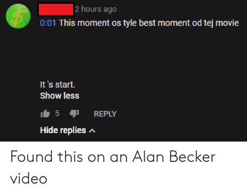 Best, Movie, and Video: 2 hours ago  0:01 This moment os tyle best moment od tej movie  It's start.  Show less  5  I REPLY  Hide replies A Found this on an Alan Becker video