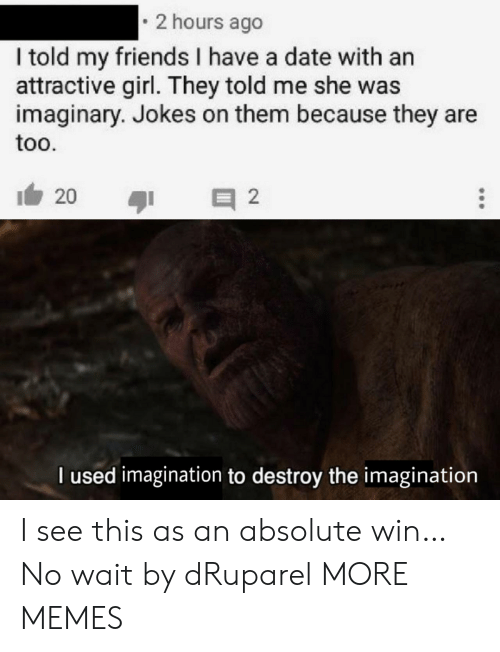 Dank, Friends, and Memes: 2 hours ago  I told my friends I have a date with an  attractive girl. They told me she was  imaginary. Jokes on them because they are  too.  20  2  l used imagination to destroy the inmagination I see this as an absolute win… No wait by dRuparel MORE MEMES