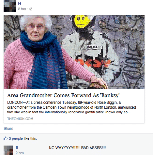 Bad, Graffiti, and London: 2 hrs-  Area Grandmother Comes Forward As 'Banksy'  LONDON-At a press conterence Tuesday, 89-year-old Rose Biggin, a  grandmother from the Camden Town neighborhood of North London, announced  that she was in fact the internationally renowned graffiti artist known only as...  THEONION.COM  Share  5 people like this.  NO WAYYYYY! BAD  ASSSS!!!!  2 hrs