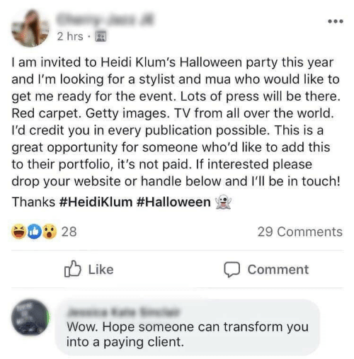 Lots Of: 2 hrs  I am invited to Heidi Klum's Halloween party this year  and I'm looking for a stylist and mua who would like to  get me ready for the event. Lots of press will be there.  Red carpet. Getty images. TV from all over the world.  I'd credit you in every publication possible. This is a  great opportunity for someone who'd like to add this  to their portfolio, it's not paid. If interested please  drop your website or handle below and I'll be in touch!  Thanks #HeidiKlum #Halloween  28  29 Comments  Like  Comment  Wow. Hope someone can transform you  into a paying client.