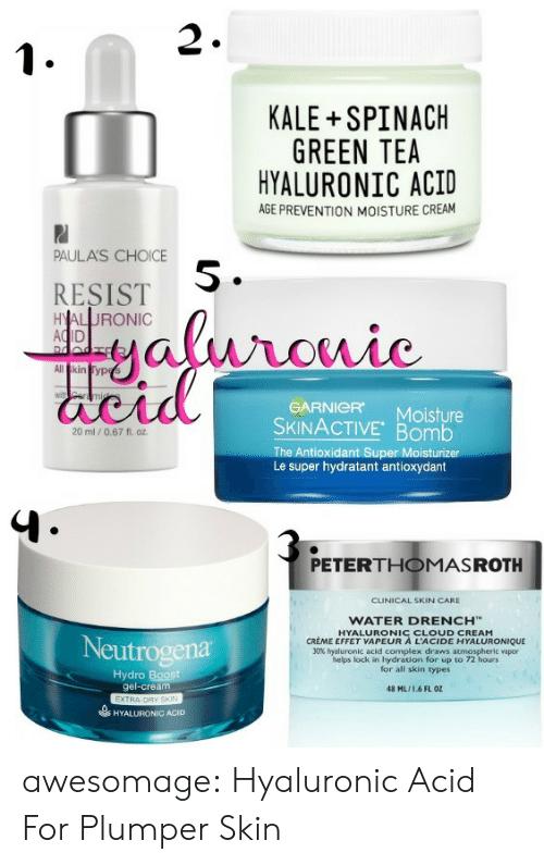 hydro: 2  KALE SPINACH  GREEN TEA  HYALURONIC ACID  AGE PREVENTION MOISTURE CREAM  PAULA'S CHOICE  RESIST  AC  5  GARNICR Moisture  SKINACTIVE Bomb  The Antioxidant Super Moisturiz  Le super hydratant antioxydant  20 ml /0.67 fl. oz  PETERTHOMASROTH  CLINICAL SKIN CARE  WATER DRENCH™  UR ACI CYALURONIQUE  Neutrogena  30% hyaluronic acid complex draws atmospheric vapor  helps lock in hydration for up to 72 hours  for all skin types  Hydro  gel-cream  48 ML16 FL OZ  HYALURONIC ACID awesomage:    Hyaluronic Acid For Plumper Skin