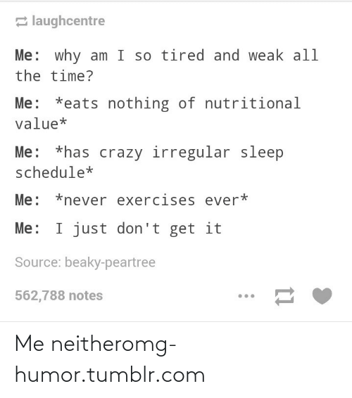 Nutritional: 2 laughcentre  Me: why am I so tired and weak all  the time?  Me: *eats nothing of nutritional  value*  Me: *has crazy irregular sleep  schedule*  Me: *never exercises ever*  Me: I just don't get it  Source: beaky-peartree  562,788 notes Me neitheromg-humor.tumblr.com