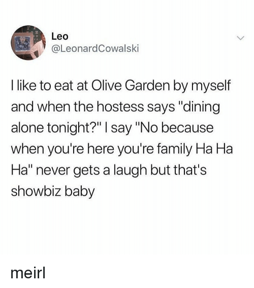 """showbiz: 2  Leo  eL.eonardCowalski  I like to eat at Olive Garden by myself  and when the hostess says """"dining  alone tonight?"""" I say """"No because  when you're here you're family Ha Ha  Ha"""" never gets a laugh but that's  showbiz baby meirl"""