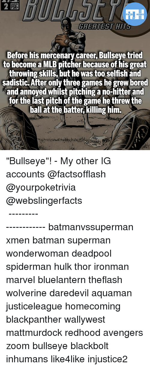 """Batman, Bored, and Memes: 2  MARVEL  PSR+  GREATEST HIT  Before his mercenary career, Bullseye tried  to become a MLB pitcher because of his great  throwing skills, but he was too selfish and  sadistic.After only three games he grew bored  and annoyed whilst pitching a no-hitter and  for the last pitch of the game he threw the  ball at the batter,killing him. """"Bullseye""""! - My other IG accounts @factsofflash @yourpoketrivia @webslingerfacts ⠀⠀⠀⠀⠀⠀⠀⠀⠀⠀⠀⠀⠀⠀⠀⠀⠀⠀⠀⠀⠀⠀⠀⠀⠀⠀⠀⠀⠀⠀⠀⠀⠀⠀⠀⠀ ⠀⠀--------------------- batmanvssuperman xmen batman superman wonderwoman deadpool spiderman hulk thor ironman marvel bluelantern theflash wolverine daredevil aquaman justiceleague homecoming blackpanther wallywest mattmurdock redhood avengers zoom bullseye blackbolt inhumans like4like injustice2"""