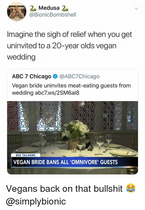 Abc, Chicago, and Memes: 2 Medusa 2  @BionicBombshell  Imagine the sigh of relief when you get  uninvited to a 20-year olds vegan  wedding  ABC 7 Chicago@ABC7Chicago  Vegan bride uninvites meat-eating guests from  wedding abc7.ws/2SM6al8  BIG TALKERS  VEGAN BRIDE BANS ALL 'OMNIVORE' GUESTS Vegans back on that bullshit 😂 @simplybionic