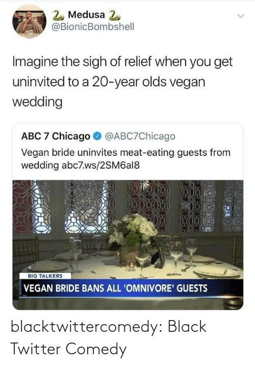 Chicago: 2 Medusa 2  @BionicBombshell  Imagine the sigh of relief when you get  uninvited to a 20-year olds vegan  wedding  ABC 7 Chicago  @ABC7Chicago  Vegan bride uninvites meat-eating guests from  wedding abc7.ws/2SM6al8  BIG TALKERS  VEGAN BRIDE BANS ALL 'OMNIVORE' GUESTS blacktwittercomedy:  Black Twitter Comedy