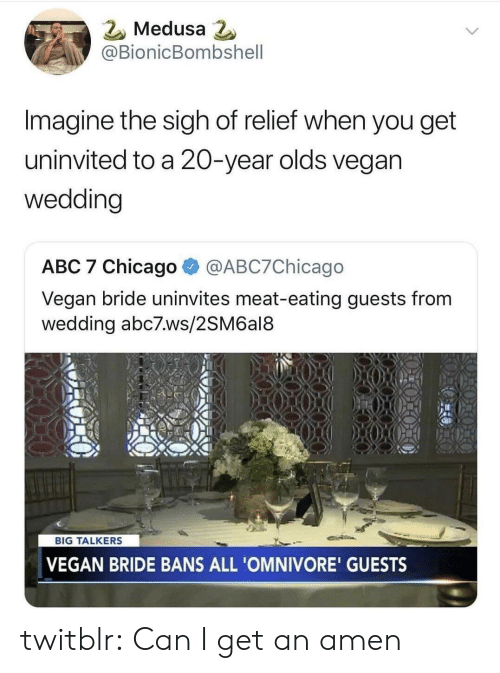 relief: 2 Medusa  @BionicBombshell  Imagine the sigh of relief when you get  uninvited to a 20-year olds vegan  wedding  ABC 7 Chicago @ABC7Chicago  Vegan bride uninvites meat-eating guests from  wedding abc7.ws/2SM6al8  BIG TALKERS  VEGAN BRIDE BANS ALL 'OMNIVORE' GUESTS twitblr:  Can I get an amen