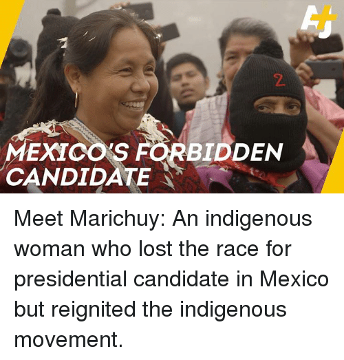 Presidential Candidate: 2  MEXICO'S  CANDIDATE  BIDDEN Meet Marichuy: An indigenous woman who lost the race for presidential candidate in Mexico but reignited the indigenous movement.
