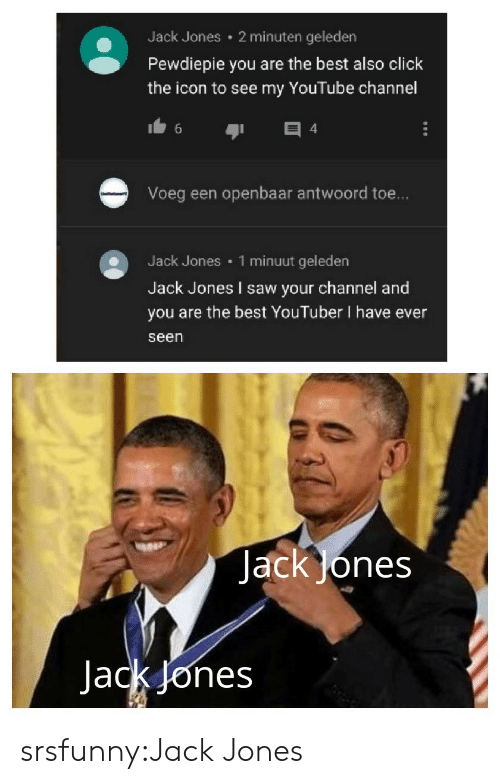 pewdiepie: 2 minuten geleden  Jack Jones  Pewdiepie you are the best also click  the icon to see my YouTube channel  4  Voeg een openbaar antwoord toe...  1 minuut geleden  Jack Jones  Jack Jones I saw your channel and  you are the best YouTuber I have ever  seen  JackJones  Jack Jones srsfunny:Jack Jones